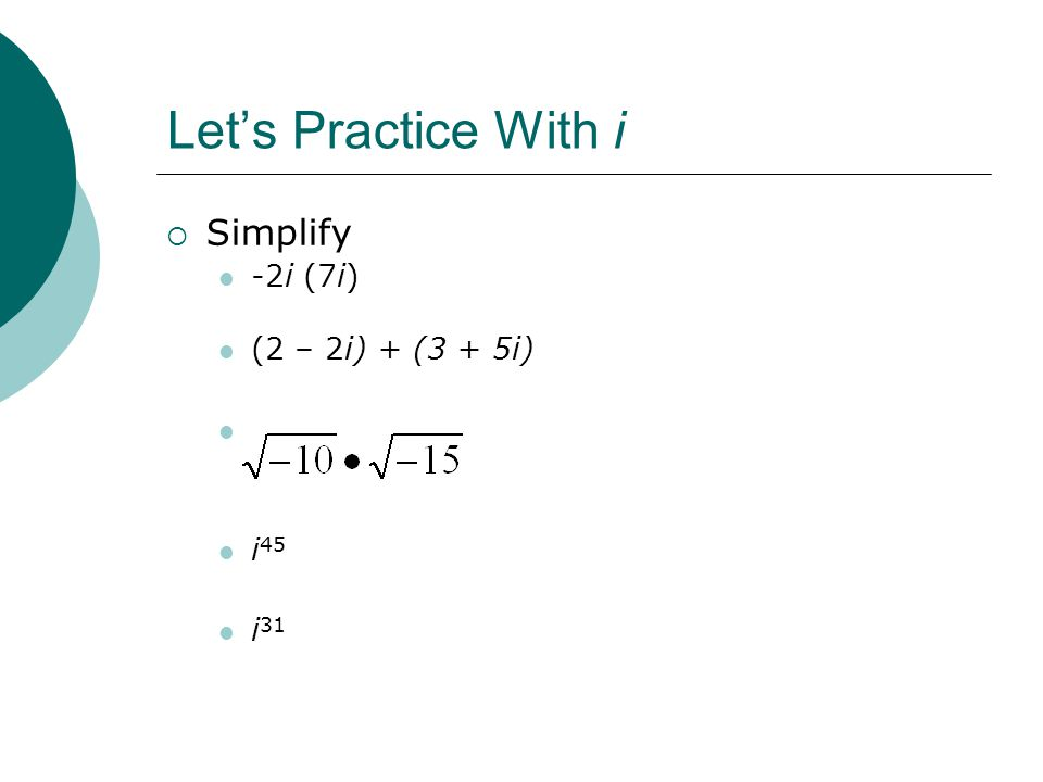 Lets Practice With i Simplify -2i (7i) (2 – 2i) + (3 + 5i) i 45 i 31