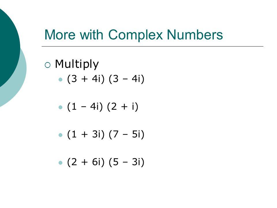 More with Complex Numbers Multiply (3 + 4i) (3 – 4i) (1 – 4i) (2 + i) (1 + 3i) (7 – 5i) (2 + 6i) (5 – 3i)