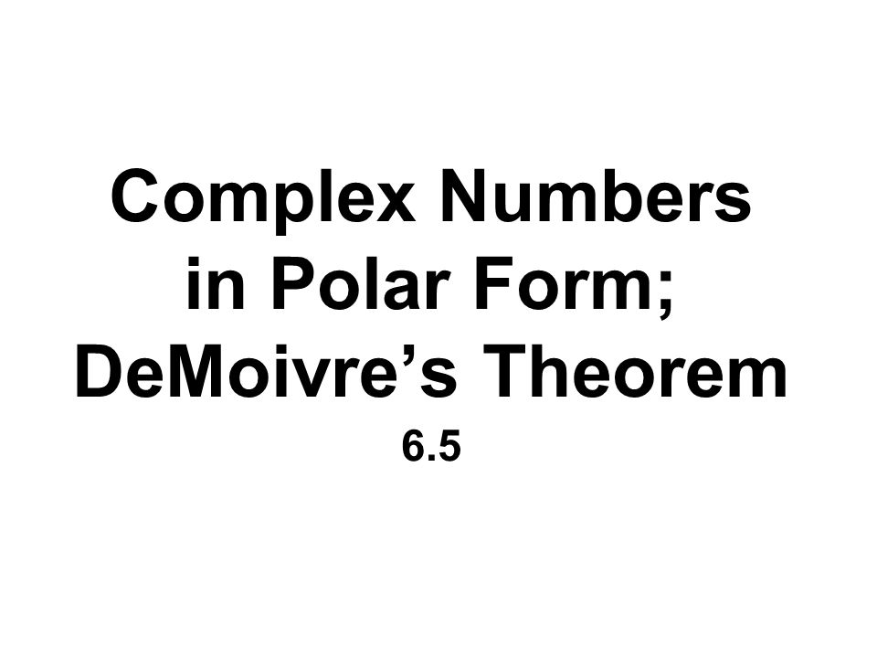 Complex Numbers in Polar Form; DeMoivres Theorem 6.5