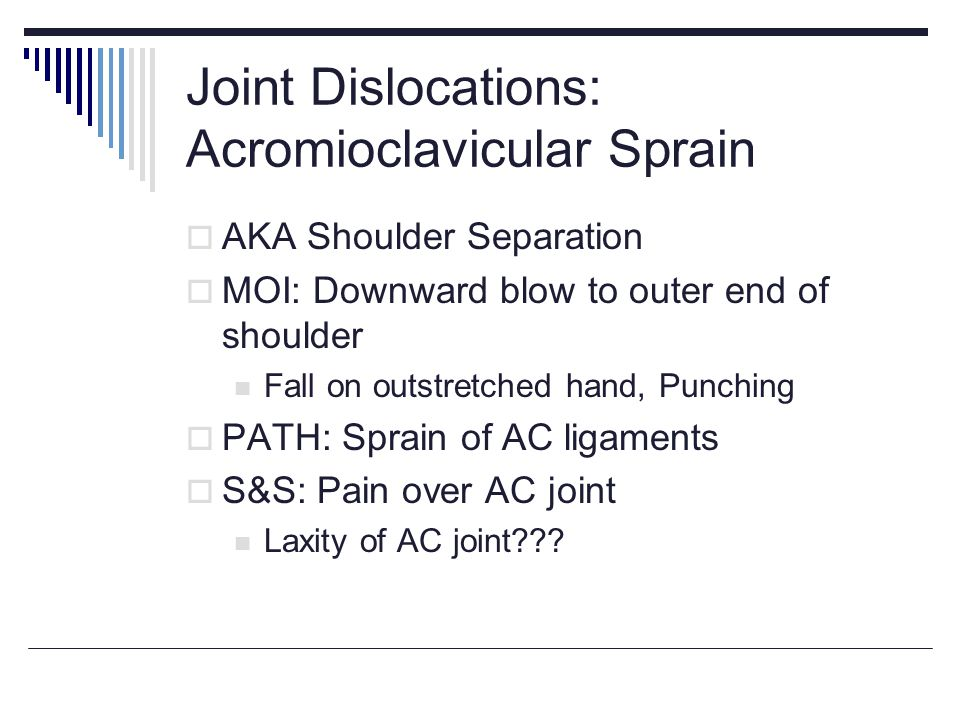 Joint Dislocations: Acromioclavicular Sprain AKA Shoulder Separation MOI: Downward blow to outer end of shoulder Fall on outstretched hand, Punching PATH: Sprain of AC ligaments S&S: Pain over AC joint Laxity of AC joint???