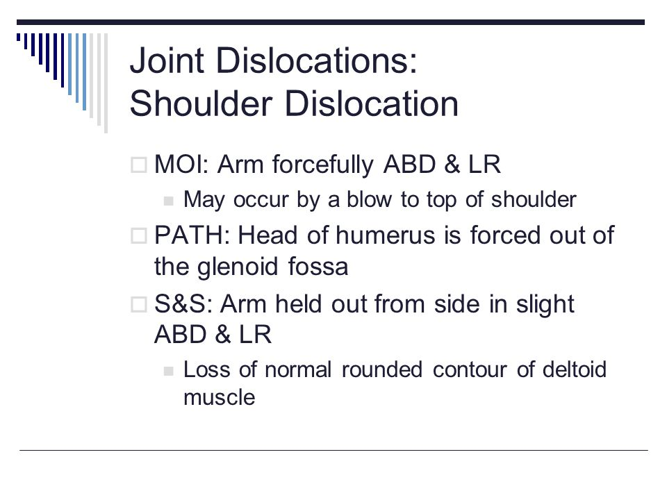 Joint Dislocations: Shoulder Dislocation MOI: Arm forcefully ABD & LR May occur by a blow to top of shoulder PATH: Head of humerus is forced out of the glenoid fossa S&S: Arm held out from side in slight ABD & LR Loss of normal rounded contour of deltoid muscle
