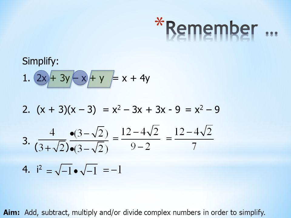 Aim: Add, subtract, multiply and/or divide complex numbers in order to simplify. Simplify: 1. 2x + 3y – x + y = x + 4y 2. (x + 3)(x – 3) = x 2 – 3x +