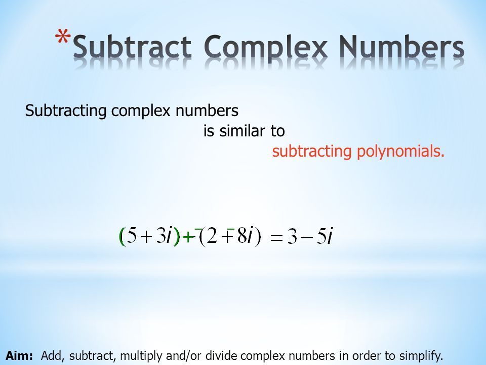 Aim: Add, subtract, multiply and/or divide complex numbers in order to simplify. Subtracting complex numbers + ( ) subtracting polynomials. is similar