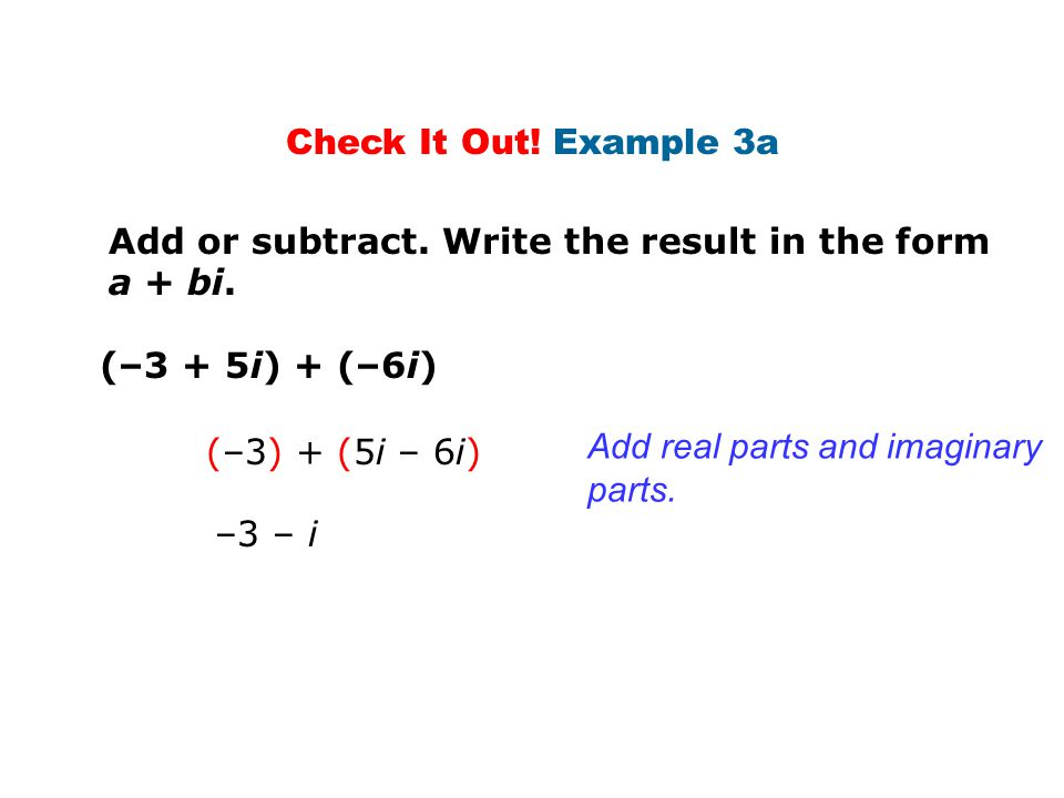 Add or subtract. Write the result in the form a + bi. (–3 + 5i) + (–6i) Check It Out! Example 3a Add real parts and imaginary parts. (–3) + (5i – 6i)