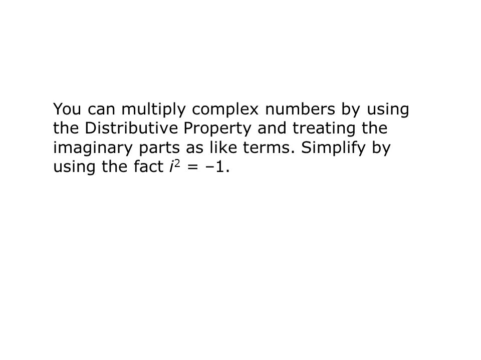 You can multiply complex numbers by using the Distributive Property and treating the imaginary parts as like terms. Simplify by using the fact i 2 = –