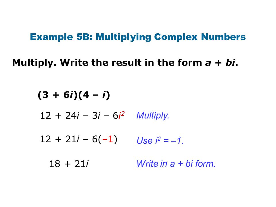 Multiply. Write the result in the form a + bi. Example 5B: Multiplying Complex Numbers (3 + 6i)(4 – i) Multiply. Write in a + bi form. Use i 2 = –1. 1