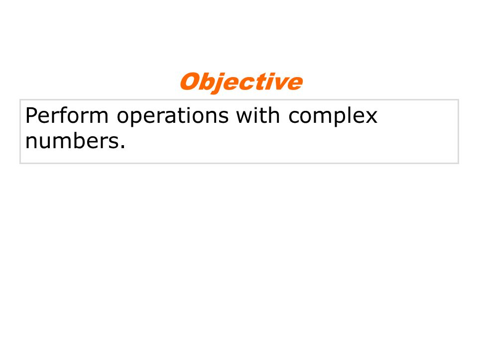 Perform operations with complex numbers. Objective