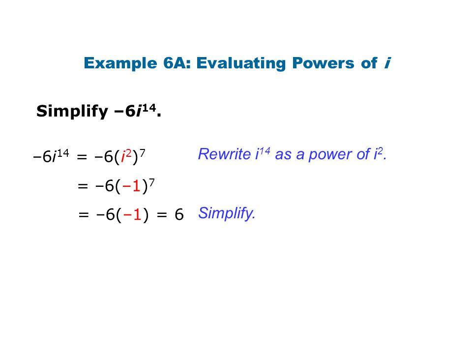 Simplify –6i 14. Rewrite i 14 as a power of i 2. Simplify. –6i 14 = –6(i 2 ) 7 Example 6A: Evaluating Powers of i = –6(–1) 7 = –6(–1) = 6