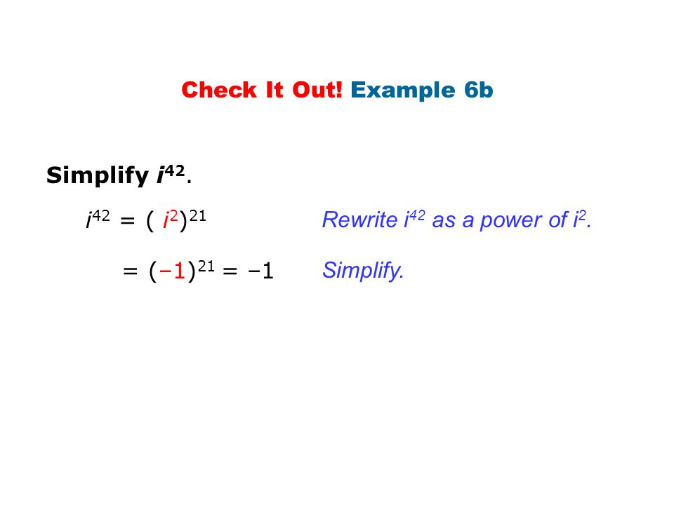 Simplify i 42. Check It Out! Example 6b Rewrite i 42 as a power of i 2. Simplify. i 42 = ( i 2 ) 21 = (–1) 21 = –1
