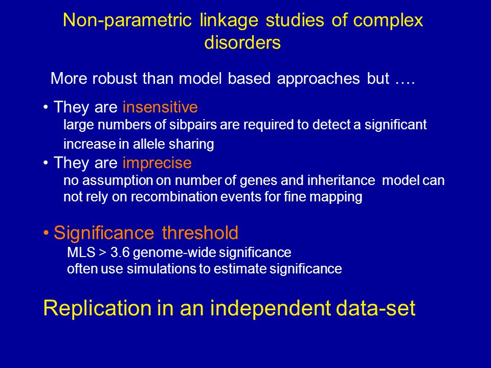 Non-parametric linkage studies of complex disorders They are insensitive large numbers of sibpairs are required to detect a significant increase in allele sharing They are imprecise no assumption on number of genes and inheritance model can not rely on recombination events for fine mapping More robust than model based approaches but ….