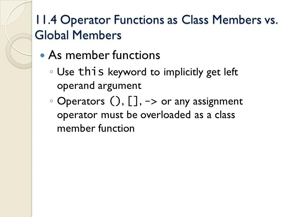 11.4 Operator Functions as Class Members vs. Global Members As member functions Use this keyword to implicitly get left operand argument Operators (),