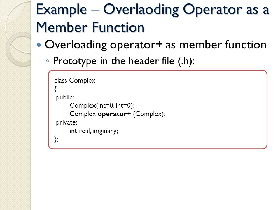 Example – Overlaoding Operator as a Member Function Overloading operator+ as member function Prototype in the header file (.h): class Complex { public: Complex(int=0, int=0); Complex operator+ (Complex); private: int real, imginary; };