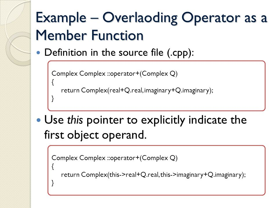 Example – Overlaoding Operator as a Member Function Definition in the source file (.cpp): Use this pointer to explicitly indicate the first object operand.
