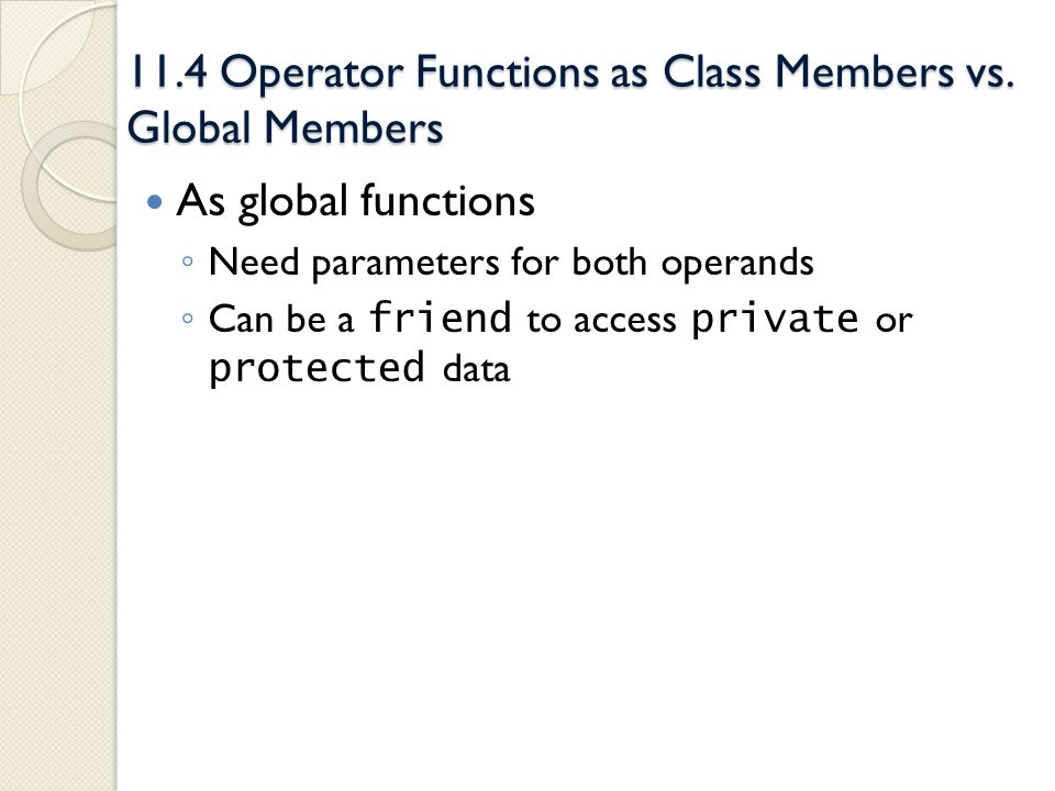 11.4 Operator Functions as Class Members vs. Global Members As global functions Need parameters for both operands Can be a friend to access private or