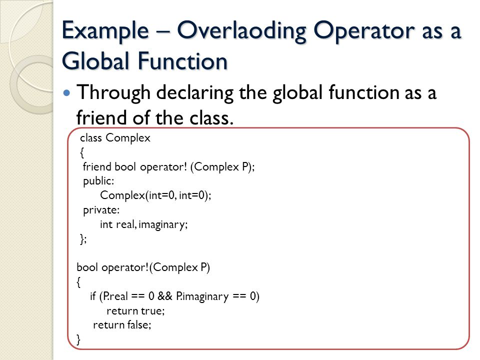 Example – Overlaoding Operator as a Global Function Through declaring the global function as a friend of the class.