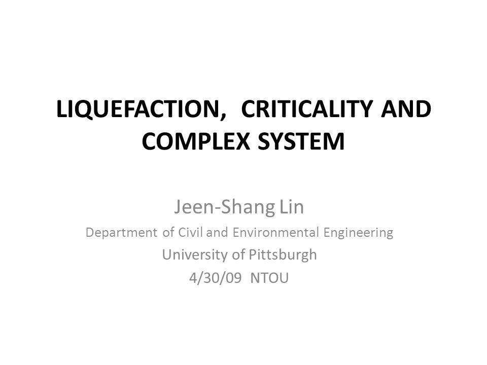 LIQUEFACTION, CRITICALITY AND COMPLEX SYSTEM Jeen-Shang Lin Department of Civil and Environmental Engineering University of Pittsburgh 4/30/09 NTOU