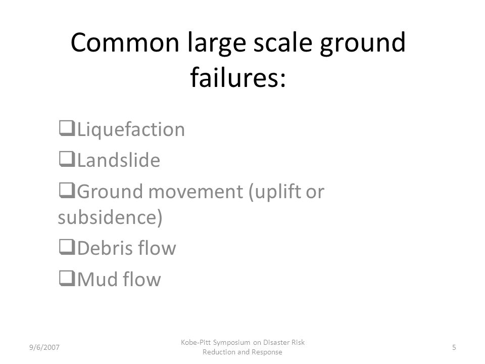 Common large scale ground failures: Liquefaction Landslide Ground movement (uplift or subsidence) Debris flow Mud flow 9/6/20075 Kobe-Pitt Symposium on Disaster Risk Reduction and Response