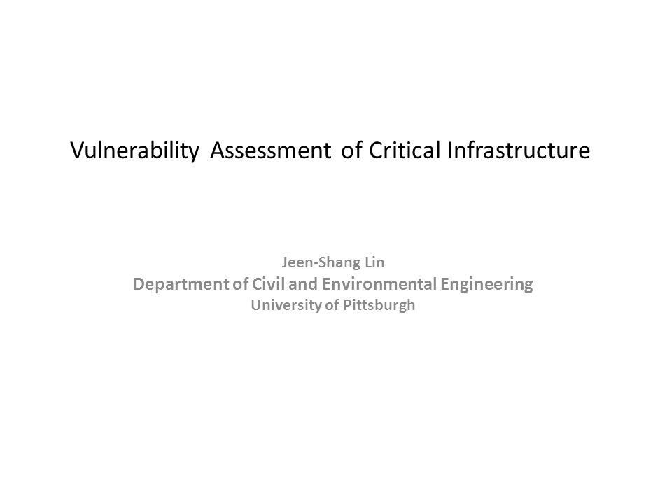 Vulnerability Assessment of Critical Infrastructure Jeen-Shang Lin Department of Civil and Environmental Engineering University of Pittsburgh