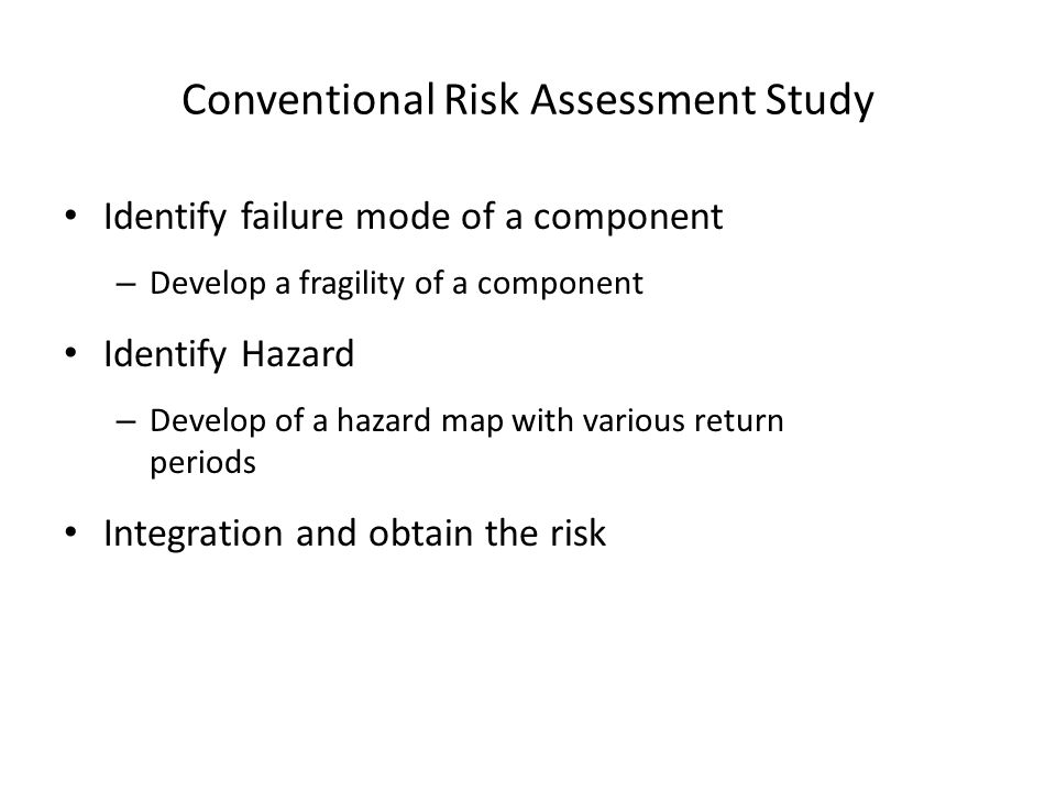 Conventional Risk Assessment Study Identify failure mode of a component – Develop a fragility of a component Identify Hazard – Develop of a hazard map with various return periods Integration and obtain the risk
