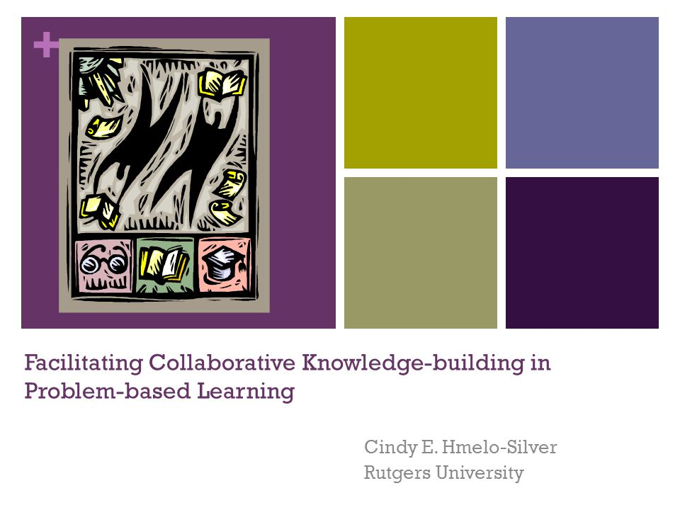 + Facilitating Collaborative Knowledge-building in Problem-based Learning Cindy E.