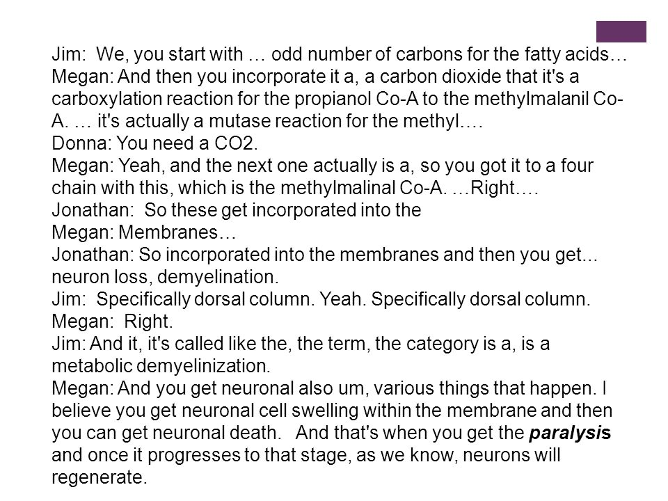 Jim: We, you start with … odd number of carbons for the fatty acids… Megan: And then you incorporate it a, a carbon dioxide that it s a carboxylation reaction for the propianol Co-A to the methylmalanil Co- A.