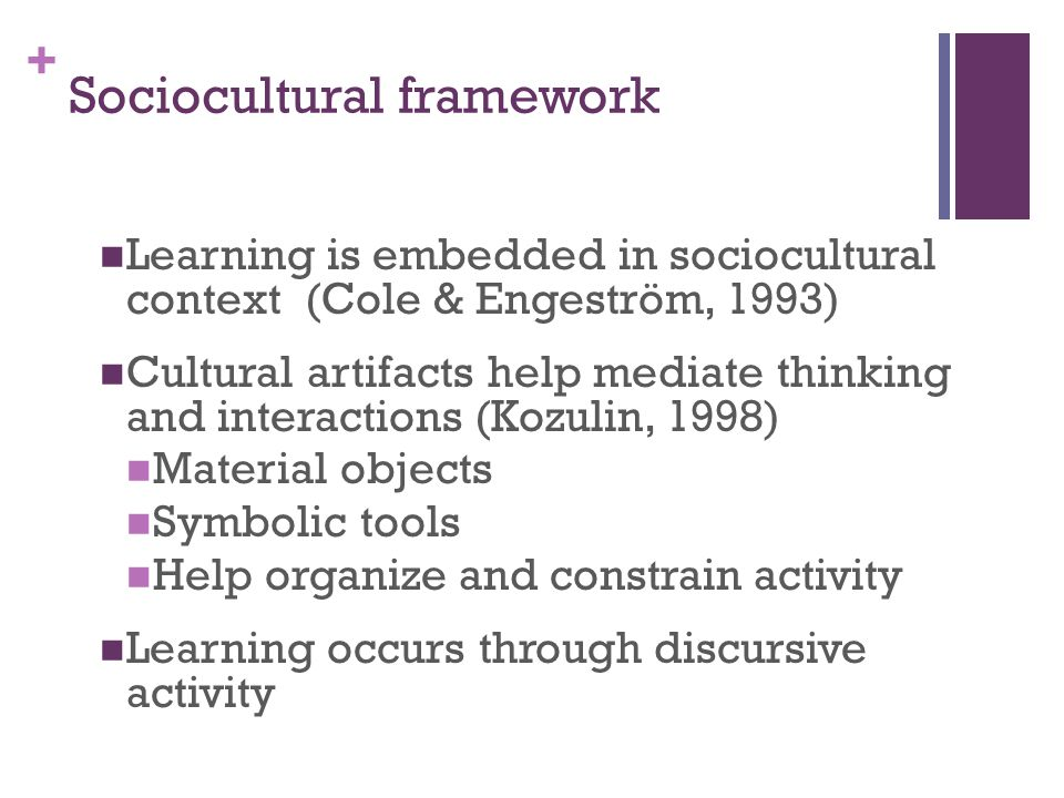 + Sociocultural framework Learning is embedded in sociocultural context (Cole & Engeström, 1993) Cultural artifacts help mediate thinking and interactions (Kozulin, 1998) Material objects Symbolic tools Help organize and constrain activity Learning occurs through discursive activity