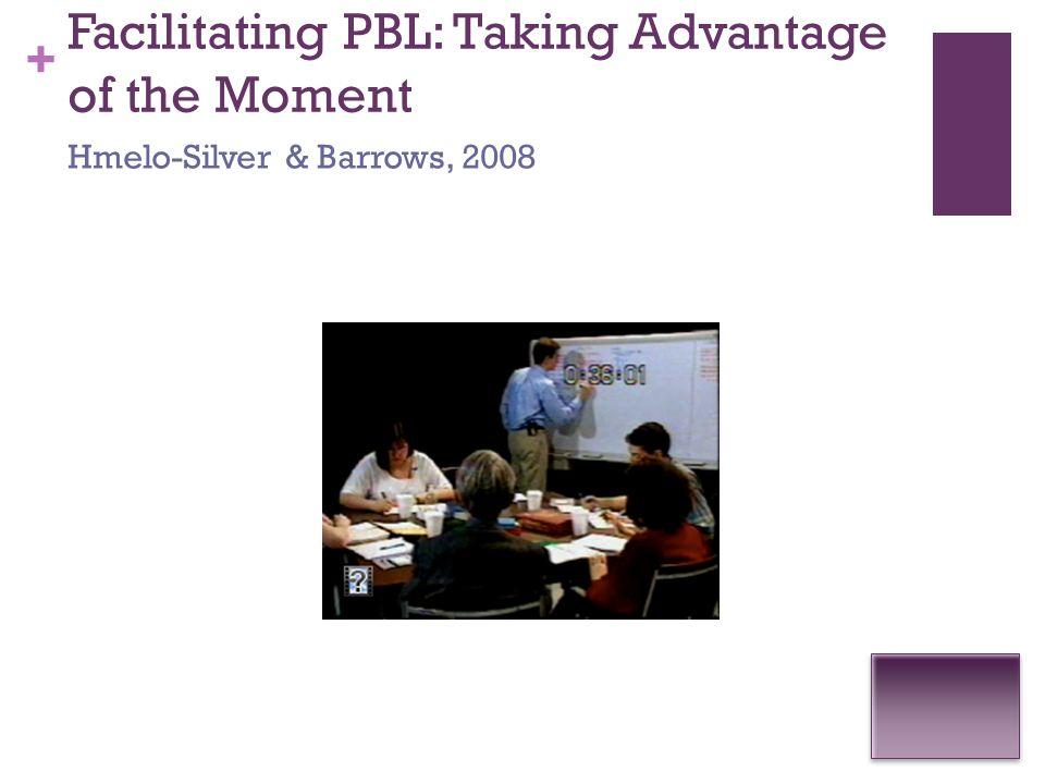 + Facilitating PBL: Taking Advantage of the Moment Hmelo-Silver & Barrows, 2008