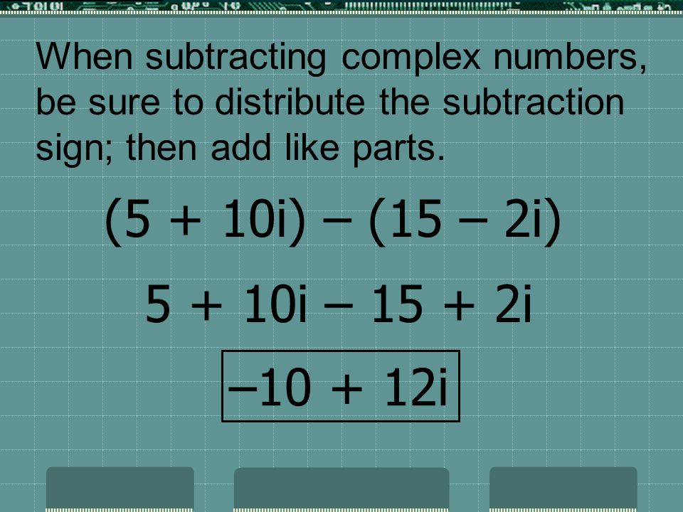 When subtracting complex numbers, be sure to distribute the subtraction sign; then add like parts.