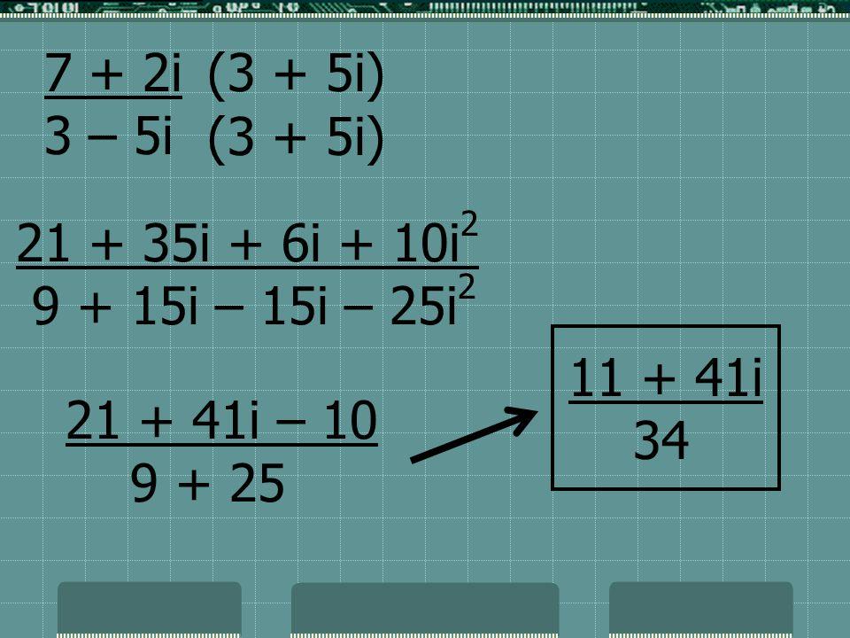 7 + 2i 3 – 5i 21 + 35i + 6i + 10i 2 9 + 15i – 15i – 25i 2 21 + 41i – 10 9 + 25 (3 + 5i) 11 + 41i 34