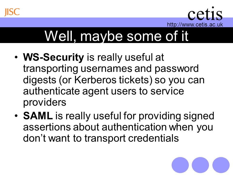 http://www.cetis.ac.uk cetis Well, maybe some of it WS-Security is really useful at transporting usernames and password digests (or Kerberos tickets) so you can authenticate agent users to service providers SAML is really useful for providing signed assertions about authentication when you dont want to transport credentials