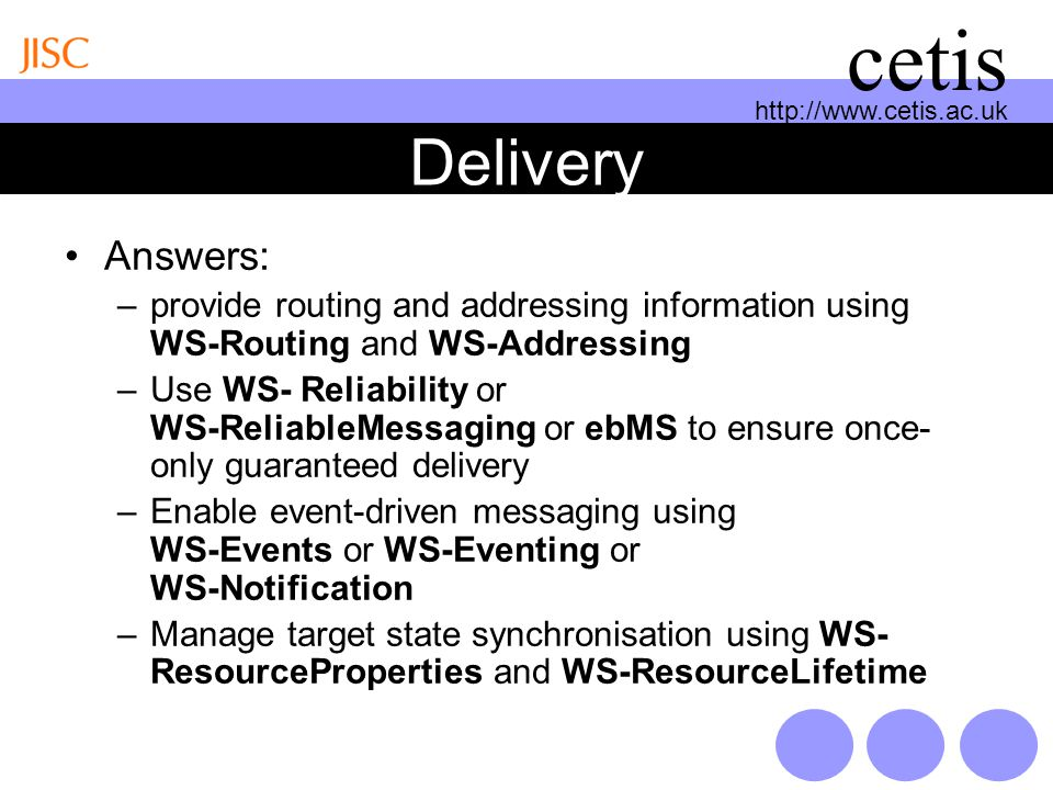http://www.cetis.ac.uk cetis Delivery Answers: –provide routing and addressing information using WS-Routing and WS-Addressing –Use WS- Reliability or WS-ReliableMessaging or ebMS to ensure once- only guaranteed delivery –Enable event-driven messaging using WS-Events or WS-Eventing or WS-Notification –Manage target state synchronisation using WS- ResourceProperties and WS-ResourceLifetime