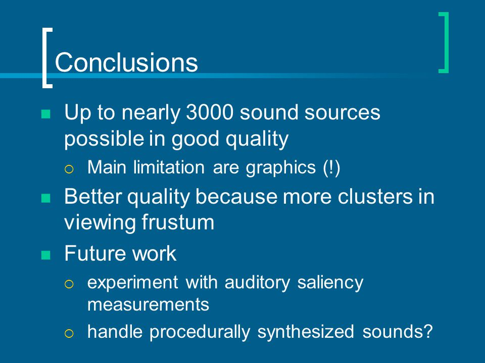 Conclusions Up to nearly 3000 sound sources possible in good quality Main limitation are graphics (!) Better quality because more clusters in viewing frustum Future work experiment with auditory saliency measurements handle procedurally synthesized sounds