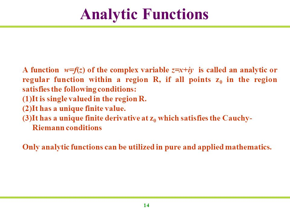 14 Analytic Functions A function w=f(z) of the complex variable z=x+iy is called an analytic or regular function within a region R, if all points z 0 in the region satisfies the following conditions: (1)It is single valued in the region R.