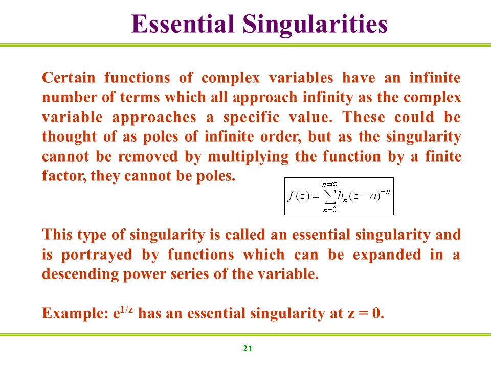 21 Essential Singularities Certain functions of complex variables have an infinite number of terms which all approach infinity as the complex variable