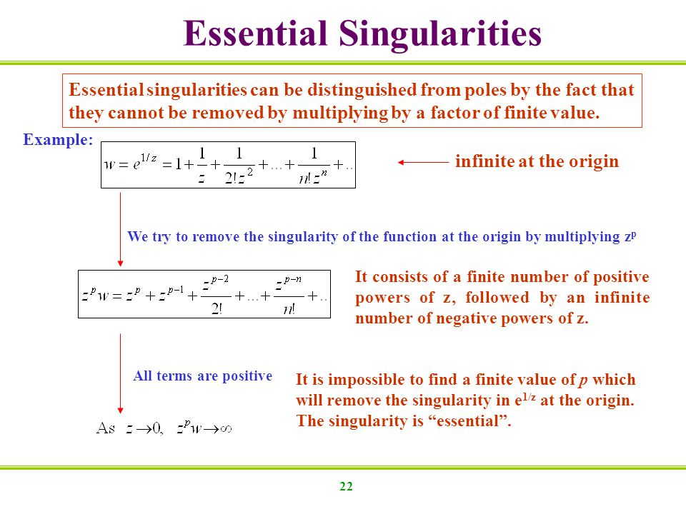 22 Essential singularities can be distinguished from poles by the fact that they cannot be removed by multiplying by a factor of finite value.
