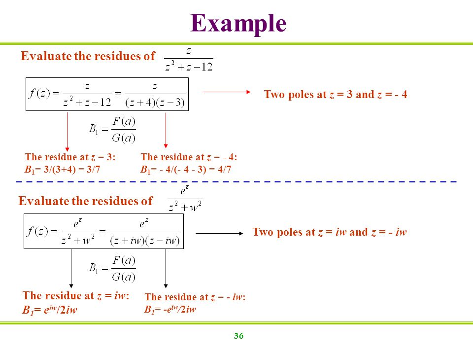 36 Evaluate the residues of Two poles at z = 3 and z = - 4 The residue at z = 3: B 1 = 3/(3+4) = 3/7 The residue at z = - 4: B 1 = - 4/(- 4 - 3) = 4/7 Evaluate the residues of Two poles at z = iw and z = - iw The residue at z = iw: B 1 = e iw /2iw The residue at z = - iw: B 1 = -e iw /2iw Example