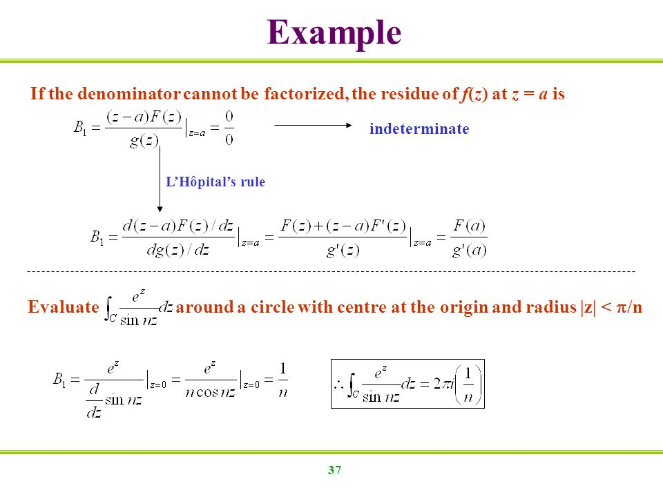 37 If the denominator cannot be factorized, the residue of f(z) at z = a is indeterminate LHôpitals rule Evaluate around a circle with centre at the o