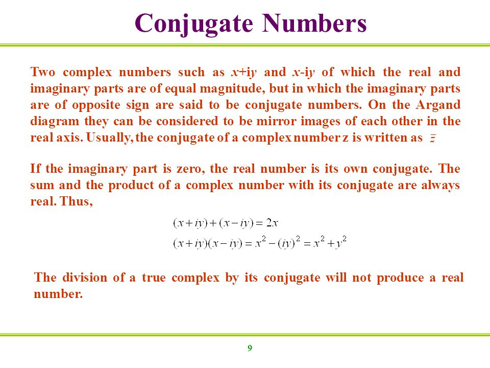 9 Conjugate Numbers Two complex numbers such as x+iy and x-iy of which the real and imaginary parts are of equal magnitude, but in which the imaginary