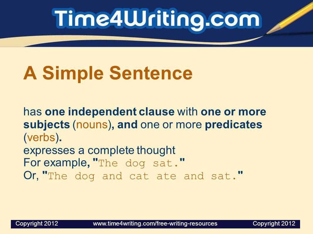 A Simple Sentence has one independent clause with one or more subjects (nouns), and one or more predicates (verbs). expresses a complete thought For e