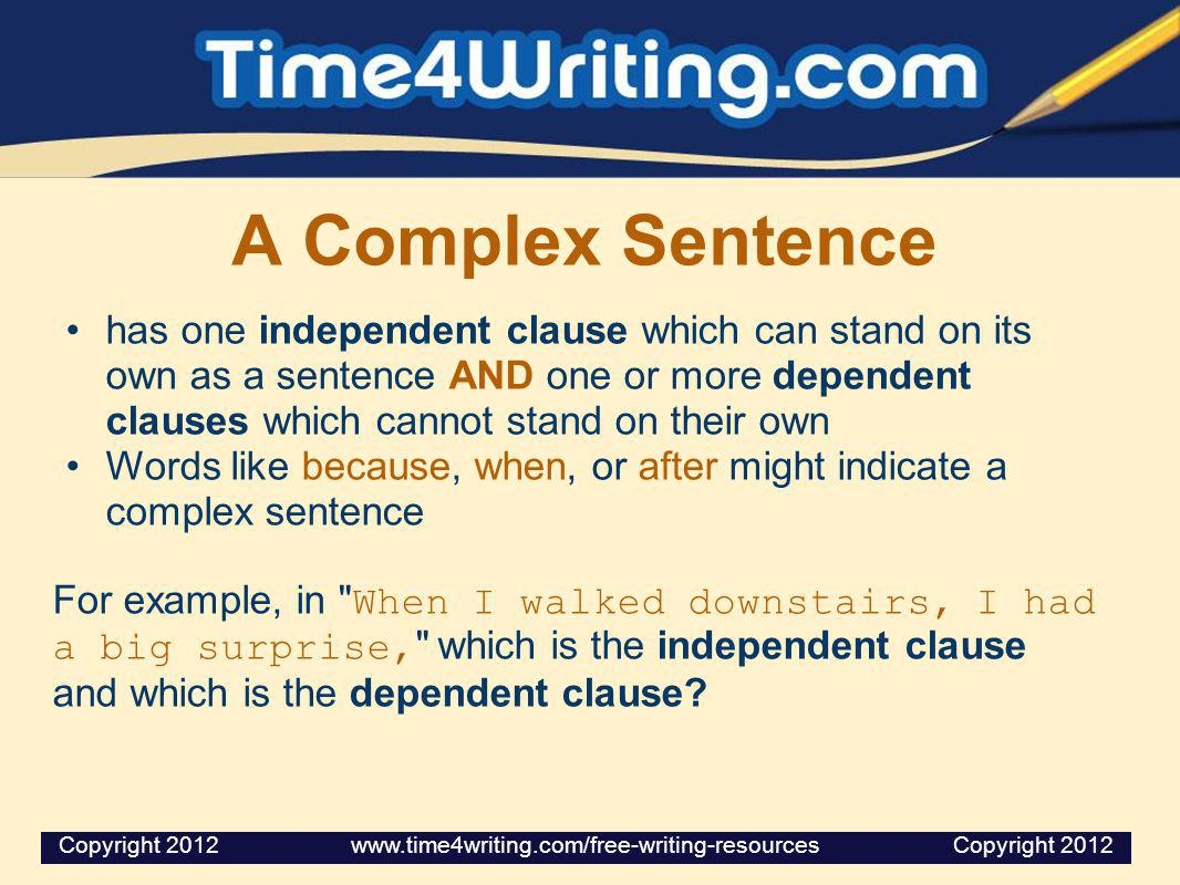 A Complex Sentence has one independent clause which can stand on its own as a sentence AND one or more dependent clauses which cannot stand on their o