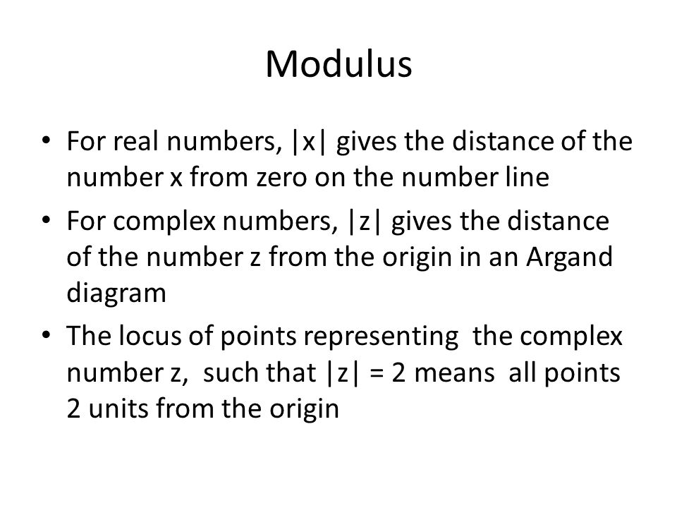 Modulus For real numbers, |x| gives the distance of the number x from zero on the number line For complex numbers, |z| gives the distance of the number z from the origin in an Argand diagram The locus of points representing the complex number z, such that |z| = 2 means all points 2 units from the origin