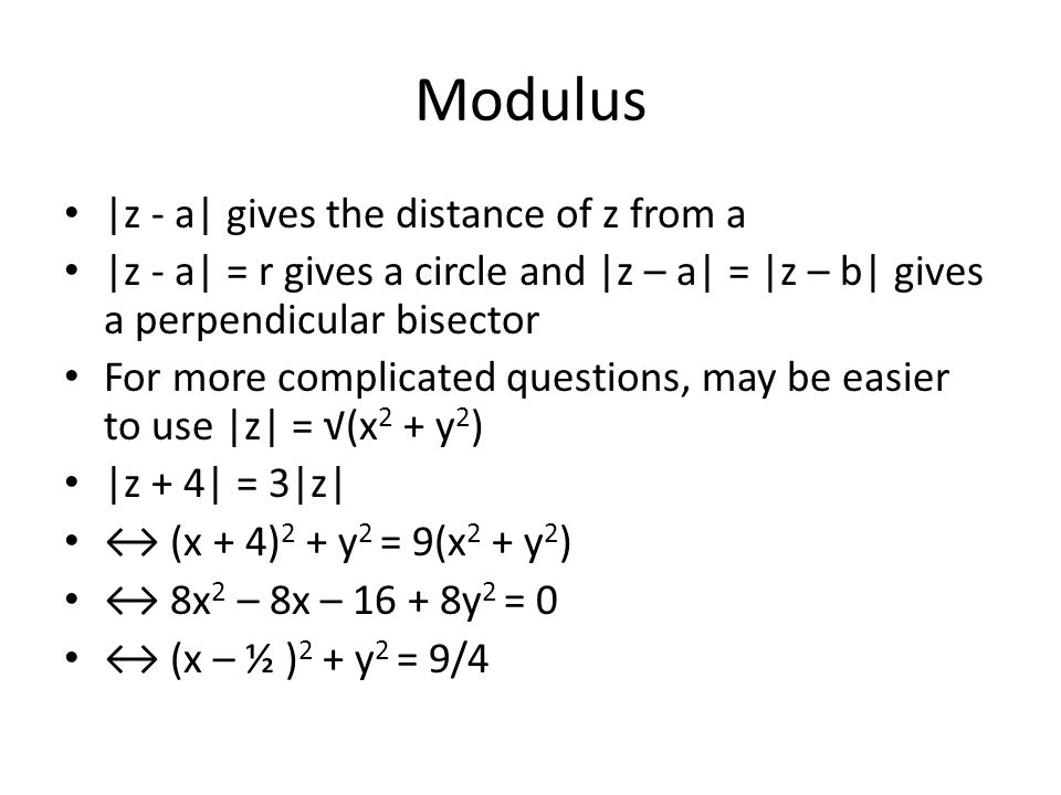 Modulus |z - a| gives the distance of z from a |z - a| = r gives a circle and |z – a| = |z – b| gives a perpendicular bisector For more complicated questions, may be easier to use |z| = (x 2 + y 2 ) |z + 4| = 3|z| (x + 4) 2 + y 2 = 9(x 2 + y 2 ) 8x 2 – 8x – 16 + 8y 2 = 0 (x – ½ ) 2 + y 2 = 9/4