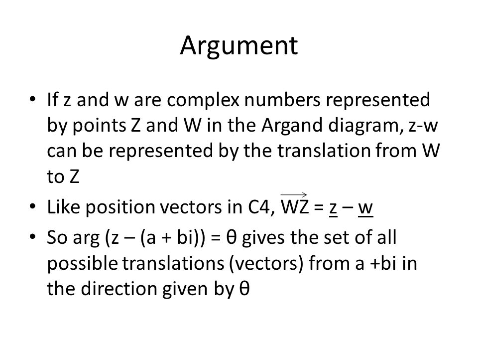 Argument If z and w are complex numbers represented by points Z and W in the Argand diagram, z-w can be represented by the translation from W to Z Like position vectors in C4, WZ = z – w So arg (z – (a + bi)) = θ gives the set of all possible translations (vectors) from a +bi in the direction given by θ