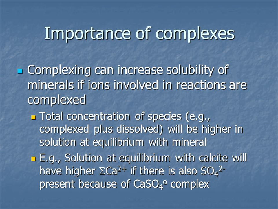 Importance of complexes Complexing can increase solubility of minerals if ions involved in reactions are complexed Complexing can increase solubility
