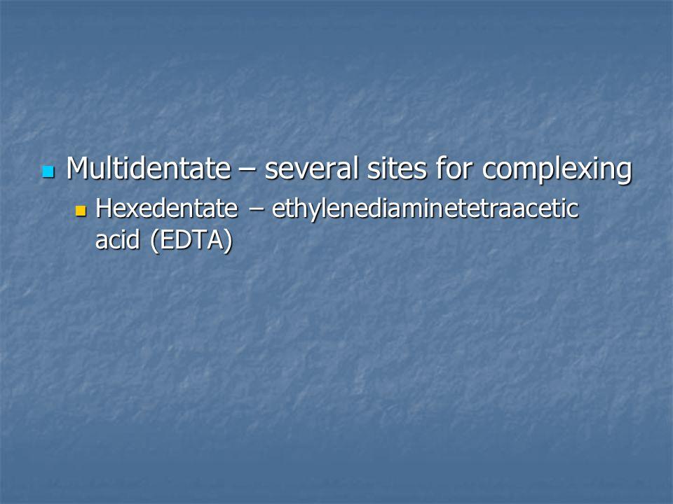 Multidentate – several sites for complexing Multidentate – several sites for complexing Hexedentate – ethylenediaminetetraacetic acid (EDTA) Hexedenta