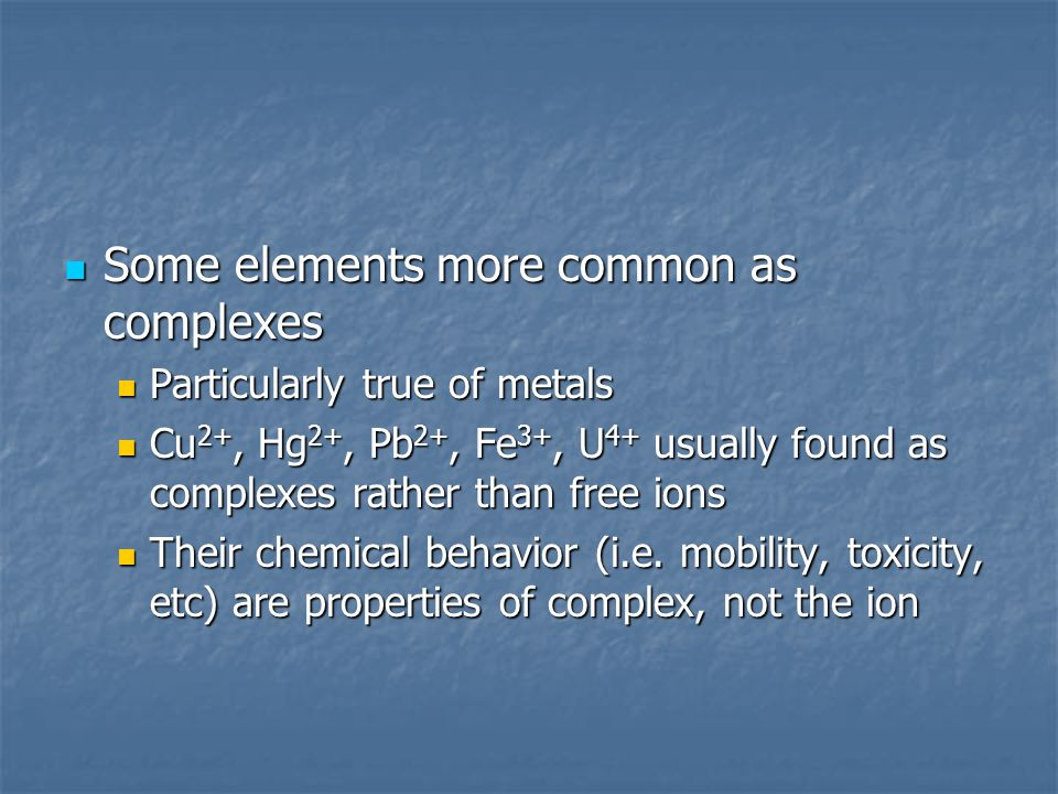 Some elements more common as complexes Some elements more common as complexes Particularly true of metals Particularly true of metals Cu 2+, Hg 2+, Pb