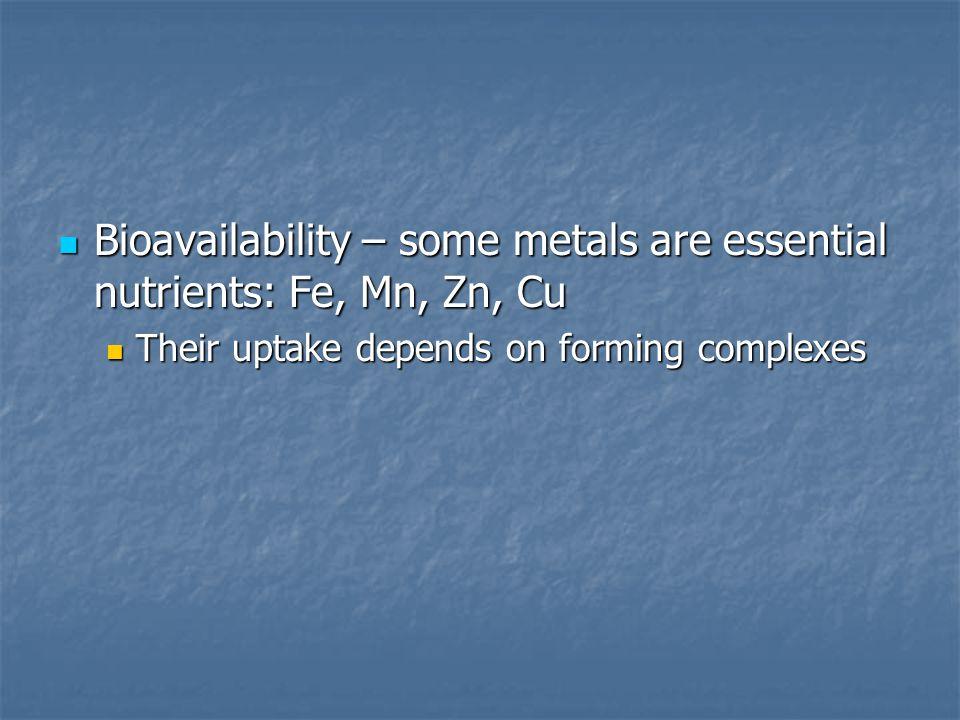 Bioavailability – some metals are essential nutrients: Fe, Mn, Zn, Cu Bioavailability – some metals are essential nutrients: Fe, Mn, Zn, Cu Their upta