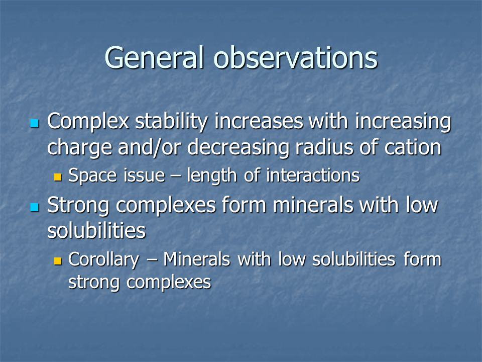 General observations Complex stability increases with increasing charge and/or decreasing radius of cation Complex stability increases with increasing