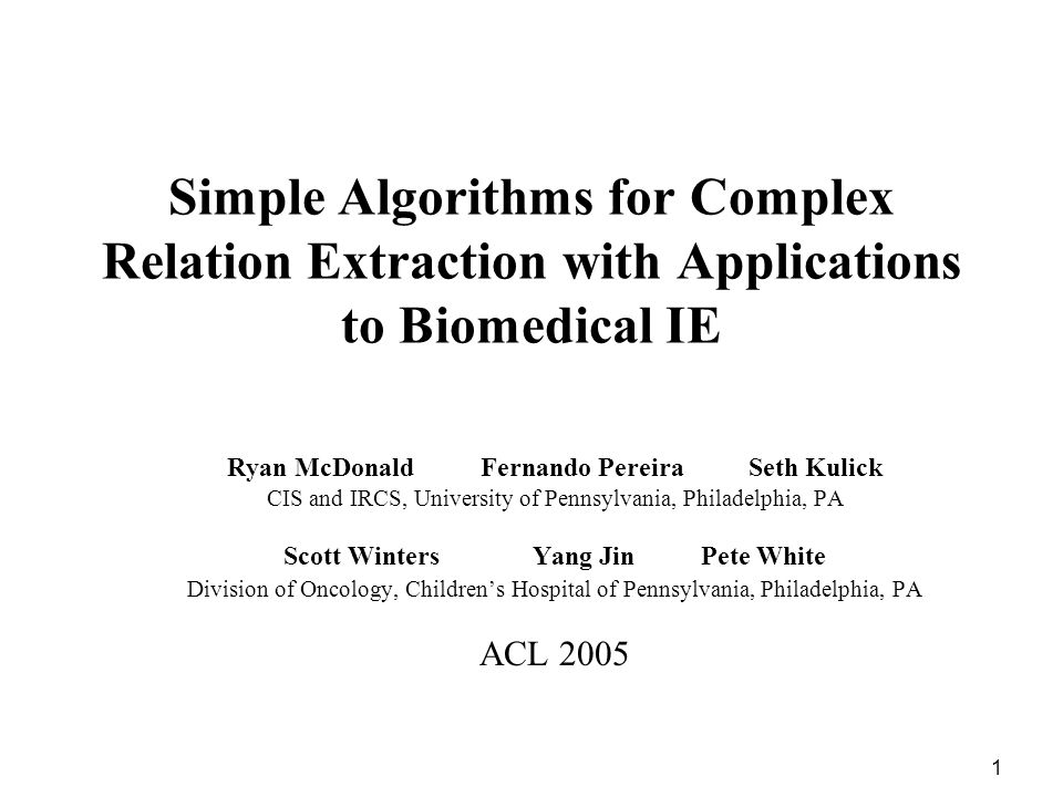 1 Simple Algorithms for Complex Relation Extraction with Applications to Biomedical IE Ryan McDonald Fernando Pereira Seth Kulick CIS and IRCS, Univer
