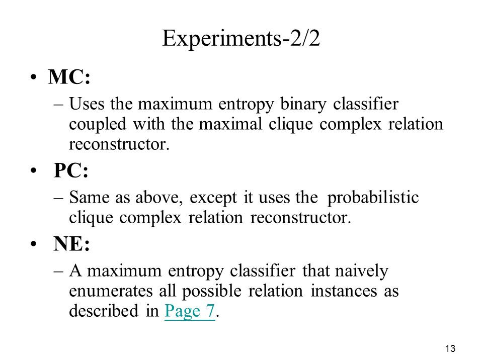 13 Experiments-2/2 MC: –Uses the maximum entropy binary classifier coupled with the maximal clique complex relation reconstructor.